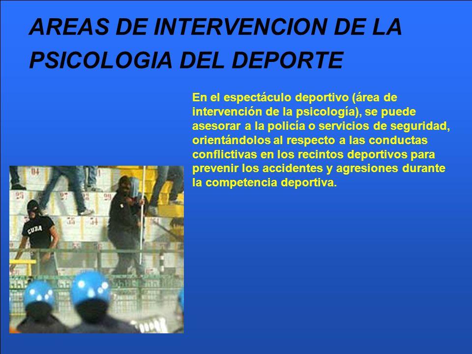 AREAS DE INTERVENCION DE LA PSICOLOGIA DEL DEPORTE En el espectáculo deportivo (área de intervención de la psicología), se puede asesorar a la policía