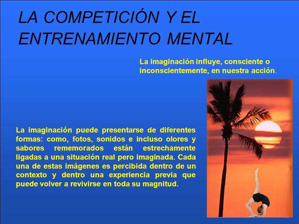 LA COMPETICIÓN Y EL ENTRENAMIENTO MENTAL La imaginación influye, consciente o inconscientemente, en nuestra acción. La imaginación puede presentarse d