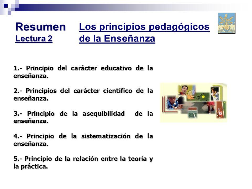 Resumen Lectura 2 Los principios pedagógicos de la Enseñanza 1.- Principio del carácter educativo de la enseñanza. 2.- Principios del carácter científ