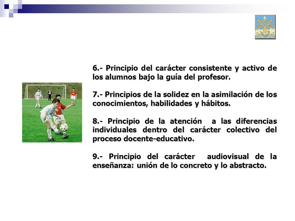 6.- Principio del carácter consistente y activo de los alumnos bajo la guía del profesor. 7.- Principios de la solidez en la asimilación de los conoci
