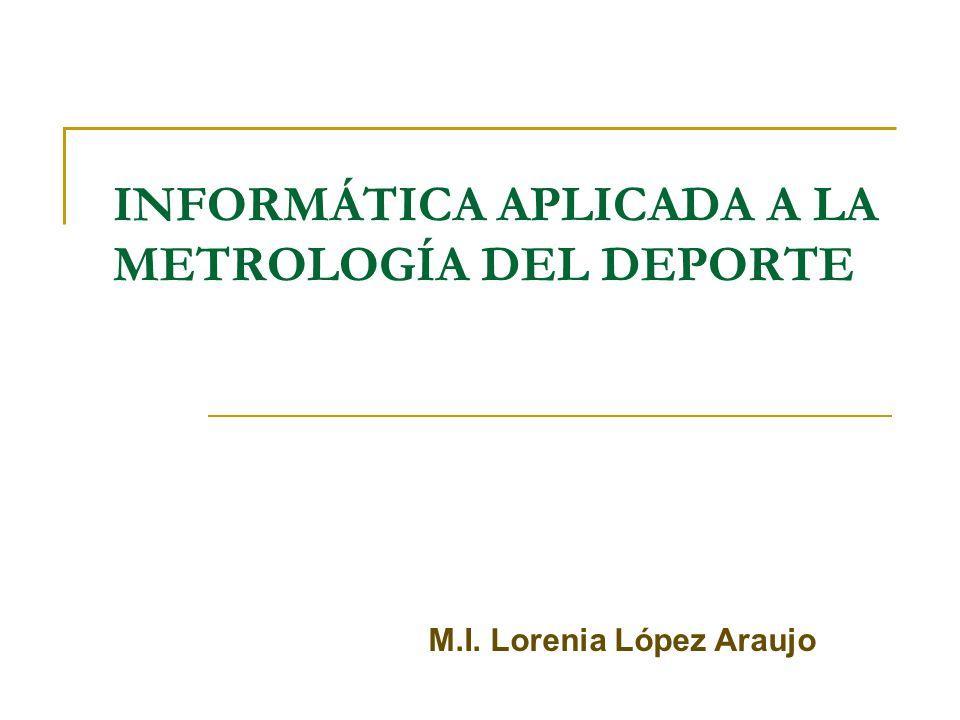 INFORMÁTICA APLICADA A LA METROLOGÍA DEL DEPORTE M.I. Lorenia López Araujo