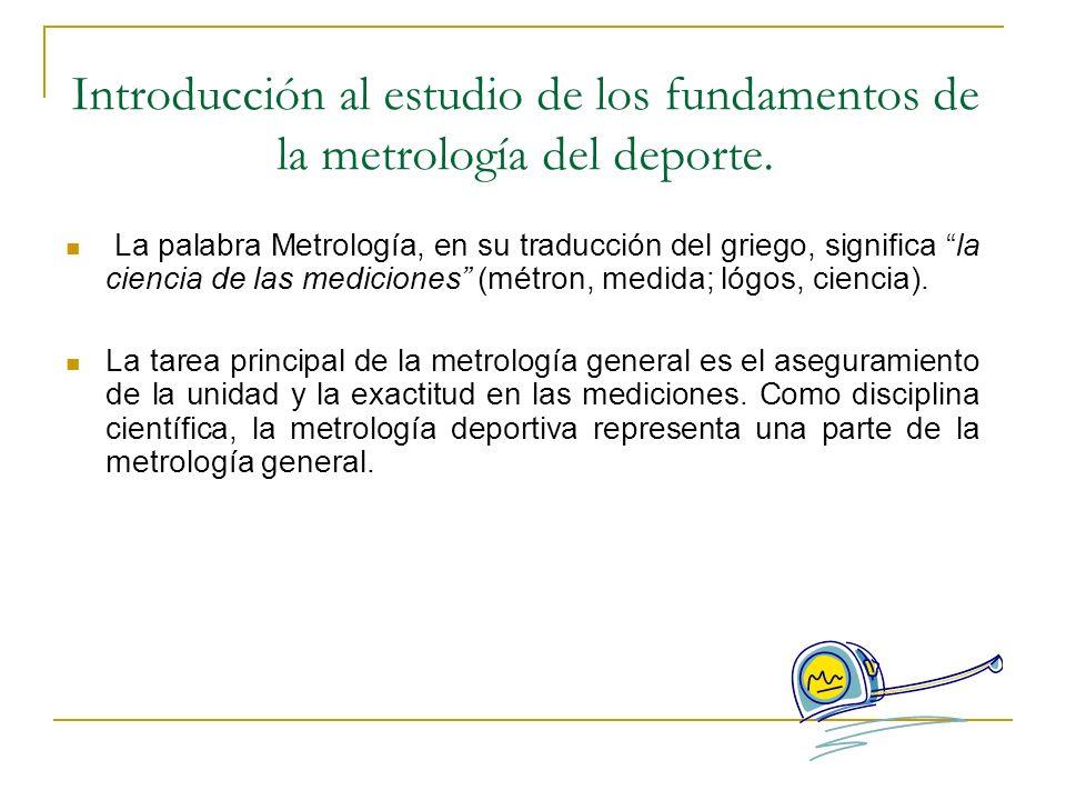 Introducción al estudio de los fundamentos de la metrología del deporte. La palabra Metrología, en su traducción del griego, significa la ciencia de l
