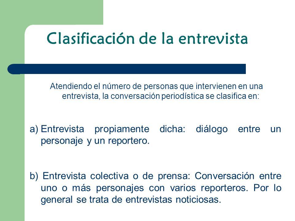 Atendiendo el número de personas que intervienen en una entrevista, la conversación periodística se clasifica en: a)Entrevista propiamente dicha: diál