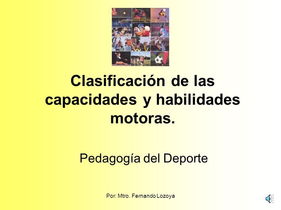 Por: Mtro.Fernando Lozoya Clasificación de las capacidades y habilidades motoras.