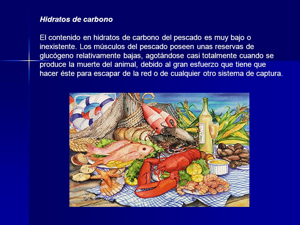 Hidratos de carbono El contenido en hidratos de carbono del pescado es muy bajo o inexistente. Los músculos del pescado poseen unas reservas de glucó