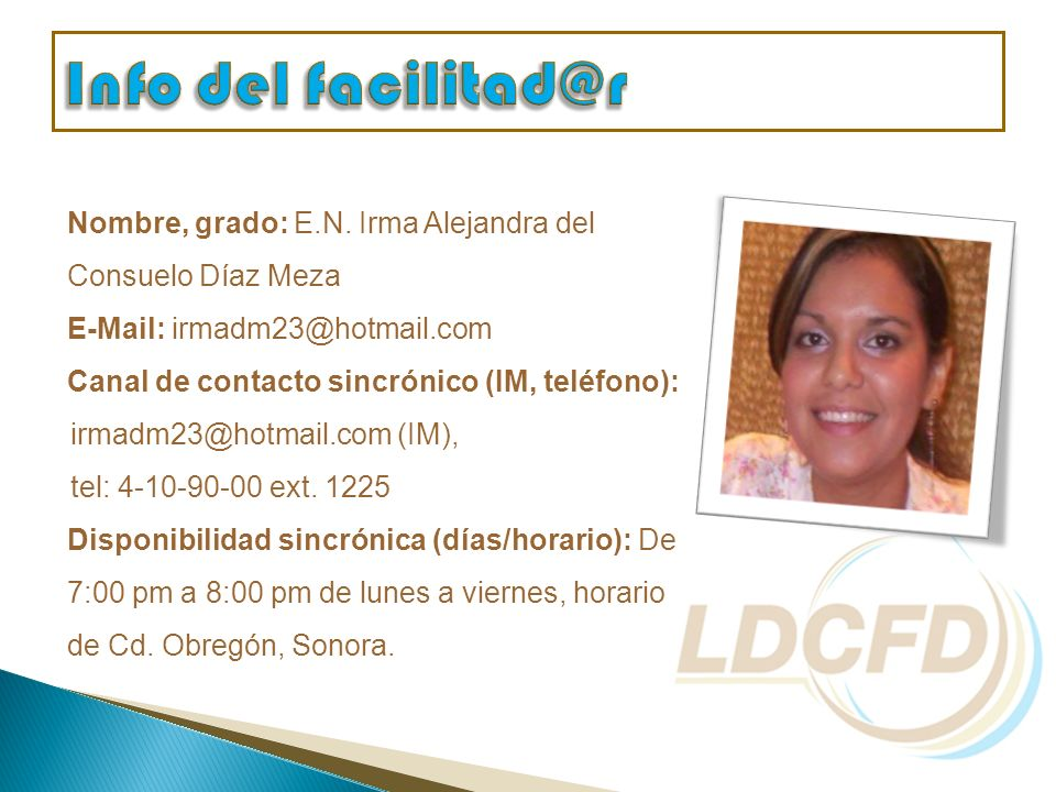 Nombre, grado: E.N. Irma Alejandra del Consuelo Díaz Meza E-Mail: irmadm23@hotmail.com Canal de contacto sincrónico (IM, teléfono): irmadm23@hotmail.c
