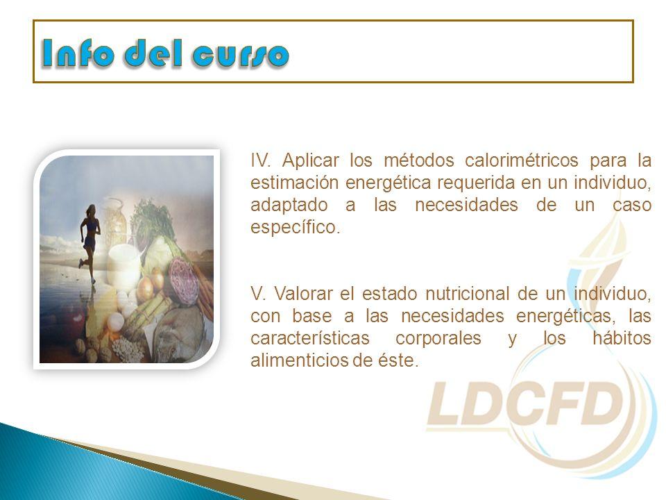 IV. Aplicar los métodos calorimétricos para la estimación energética requerida en un individuo, adaptado a las necesidades de un caso específico. V. V