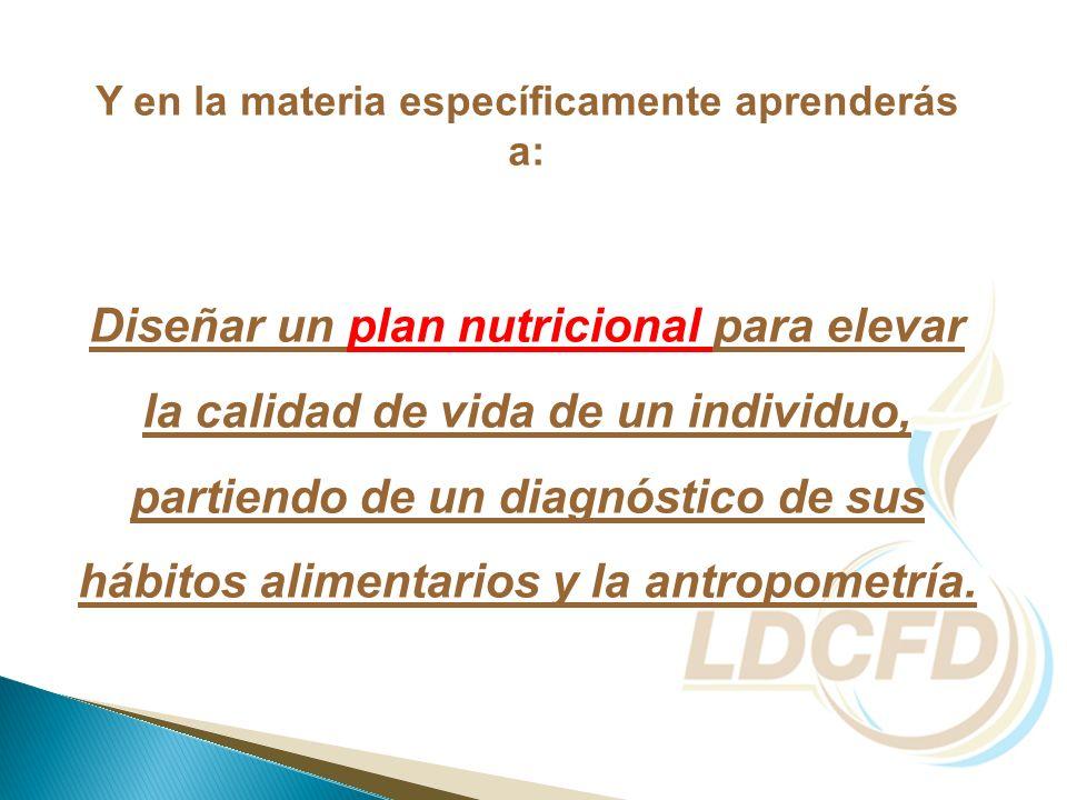 Y en la materia específicamente aprenderás a: Diseñar un plan nutricional para elevar la calidad de vida de un individuo, partiendo de un diagnóstico