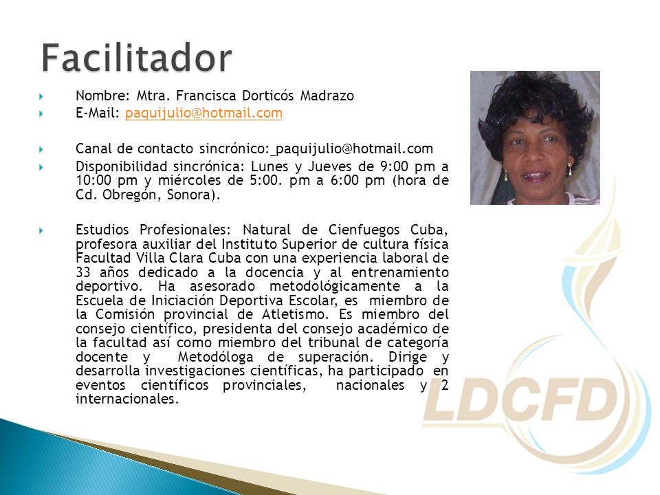 Nombre: Mtra. Francisca Dorticós Madrazo E-Mail: paquijulio@hotmail.compaquijulio@hotmail.com Canal de contacto sincrónico: paquijulio@hotmail.com Dis