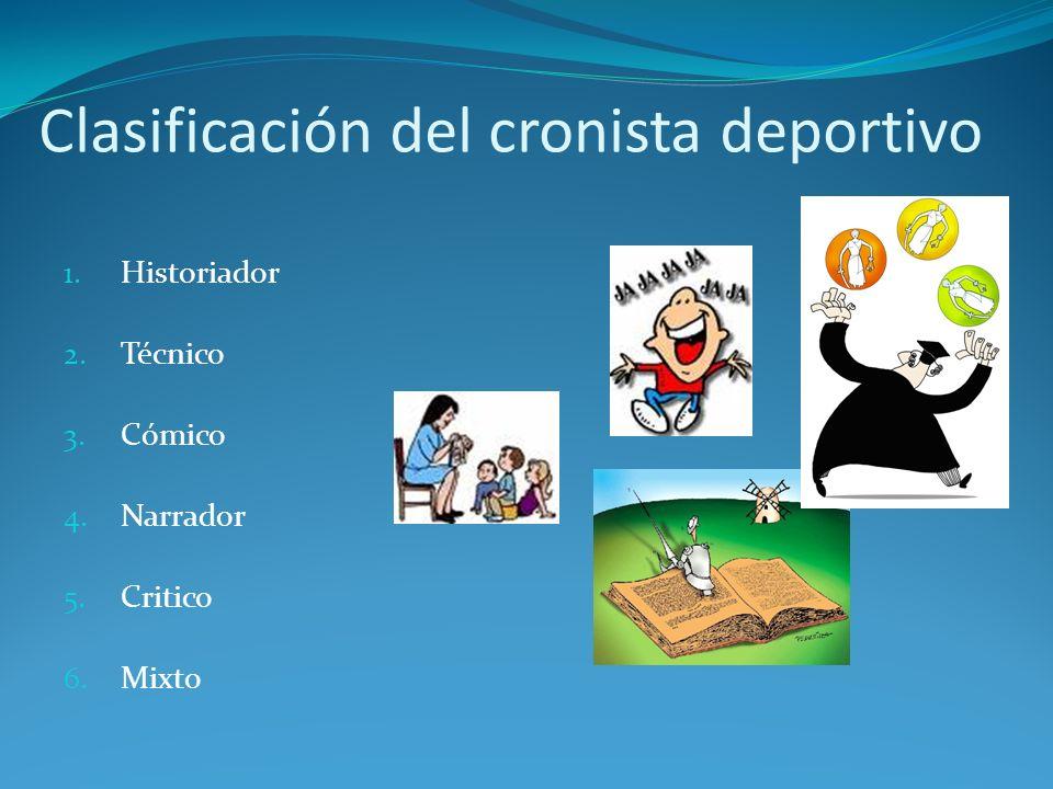 Clasificación del cronista deportivo 1. Historiador 2. Técnico 3. Cómico 4. Narrador 5. Critico 6. Mixto