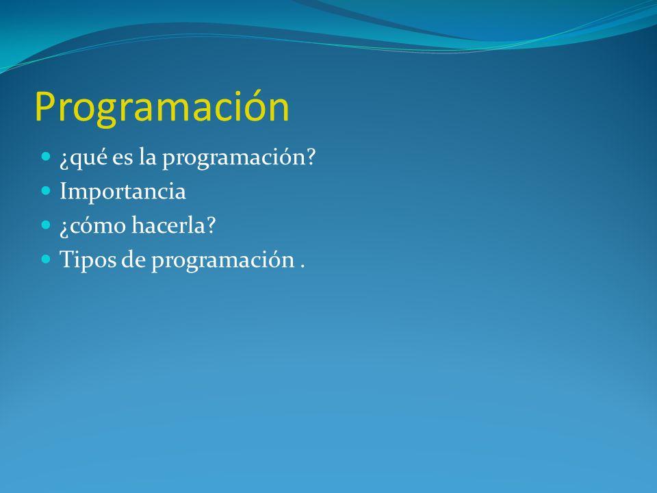 Programación ¿qué es la programación? Importancia ¿cómo hacerla? Tipos de programación.