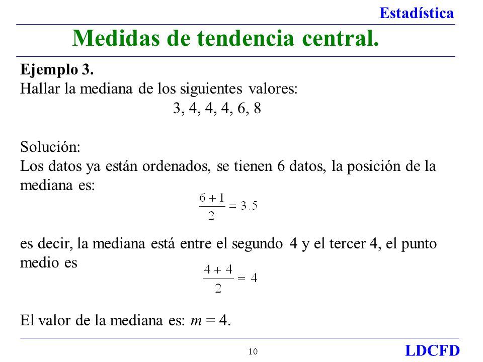 Estadística LDCFD 10 Medidas de tendencia central. Ejemplo 3. Hallar la mediana de los siguientes valores: 3, 4, 4, 4, 6, 8 Solución: Los datos ya est