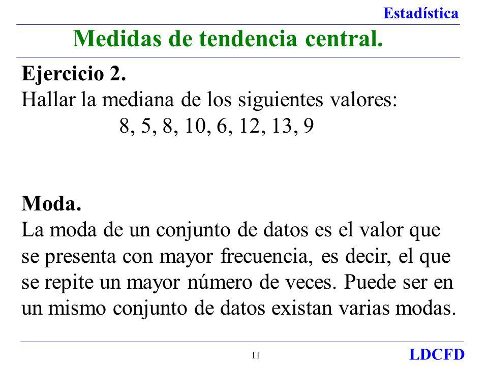 Estadística LDCFD 11 Medidas de tendencia central. Ejercicio 2. Hallar la mediana de los siguientes valores: 8, 5, 8, 10, 6, 12, 13, 9 Moda. La moda d
