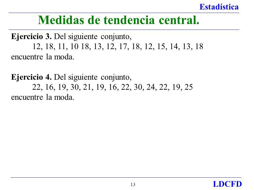 Estadística LDCFD 13 Medidas de tendencia central. Ejercicio 3. Del siguiente conjunto, 12, 18, 11, 10 18, 13, 12, 17, 18, 12, 15, 14, 13, 18 encuentr