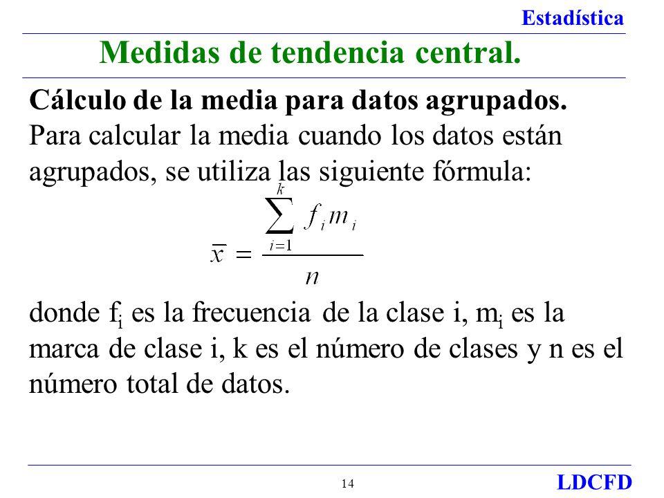 Estadística LDCFD 14 Medidas de tendencia central. Cálculo de la media para datos agrupados. Para calcular la media cuando los datos están agrupados,