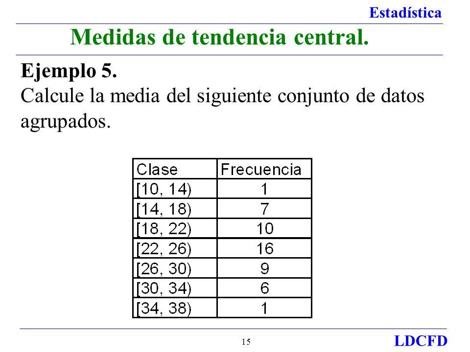 Estadística LDCFD 15 Medidas de tendencia central. Ejemplo 5. Calcule la media del siguiente conjunto de datos agrupados.
