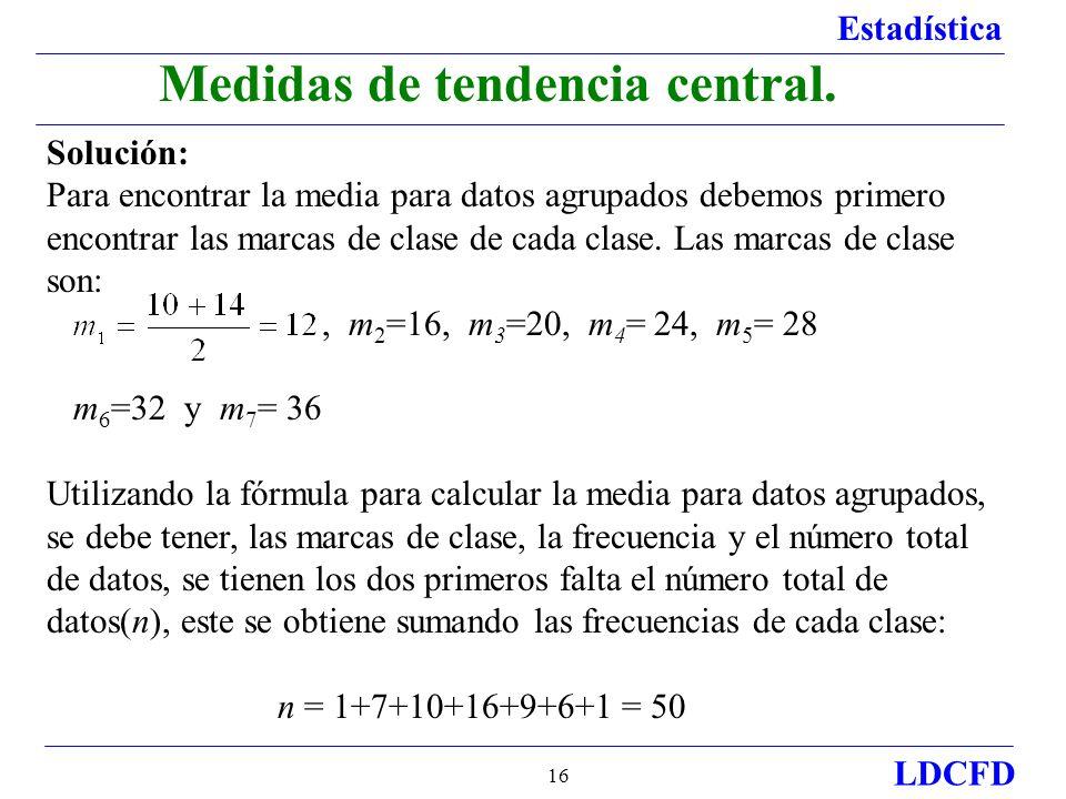 Estadística LDCFD 16 Medidas de tendencia central. Solución: Para encontrar la media para datos agrupados debemos primero encontrar las marcas de clas