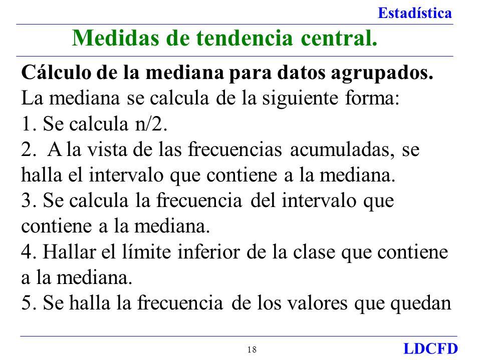 Estadística LDCFD 18 Medidas de tendencia central. Cálculo de la mediana para datos agrupados. La mediana se calcula de la siguiente forma: 1. Se calc