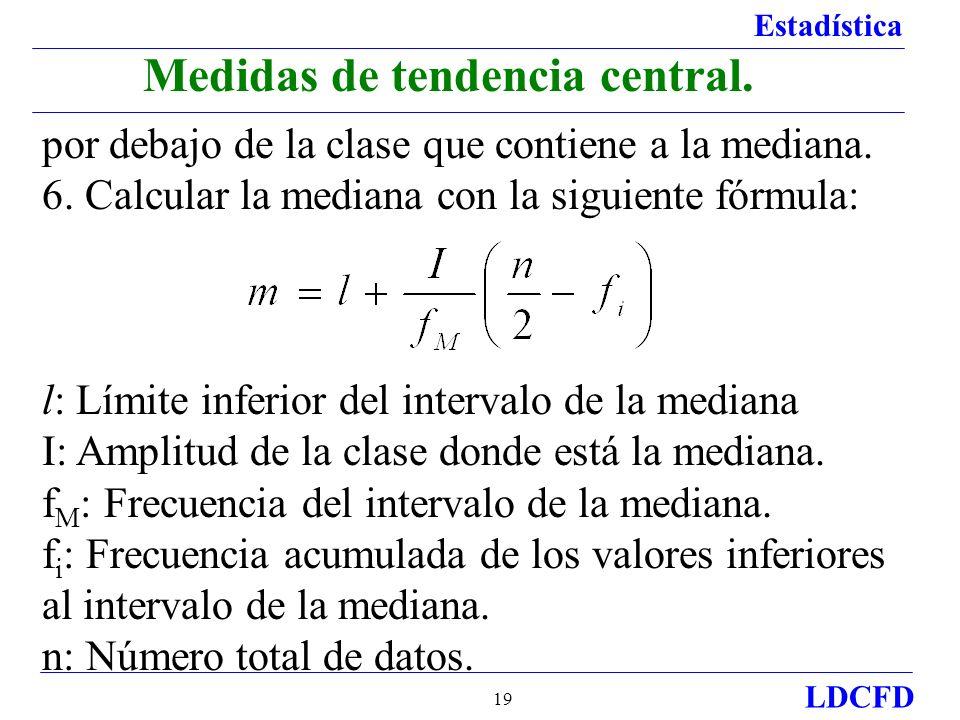 Estadística LDCFD 19 Medidas de tendencia central. por debajo de la clase que contiene a la mediana. 6. Calcular la mediana con la siguiente fórmula: