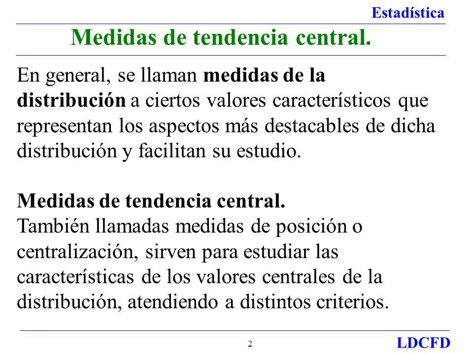 Estadística LDCFD 2 Medidas de tendencia central. En general, se llaman medidas de la distribución a ciertos valores característicos que representan l