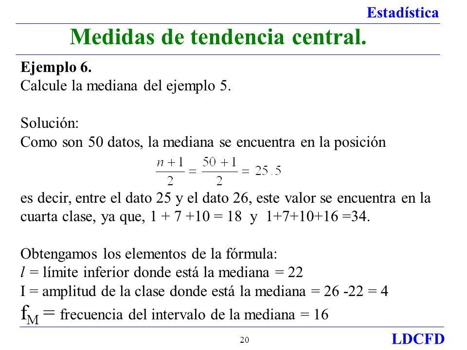 Estadística LDCFD 20 Medidas de tendencia central. Ejemplo 6. Calcule la mediana del ejemplo 5. Solución: Como son 50 datos, la mediana se encuentra e