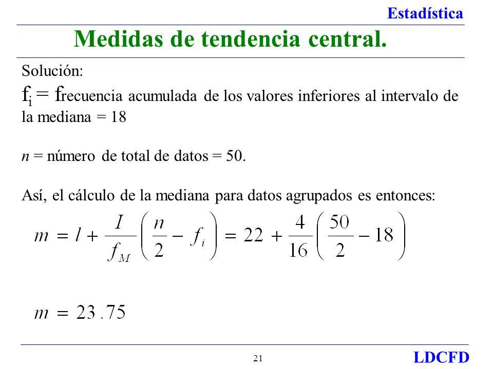 Estadística LDCFD 21 Medidas de tendencia central. Solución: f i = f recuencia acumulada de los valores inferiores al intervalo de la mediana = 18 n =
