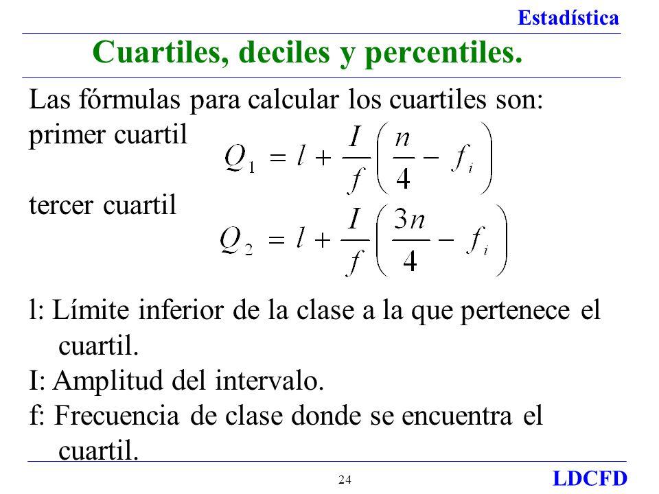 Estadística LDCFD 24 Las fórmulas para calcular los cuartiles son: primer cuartil tercer cuartil l: Límite inferior de la clase a la que pertenece el