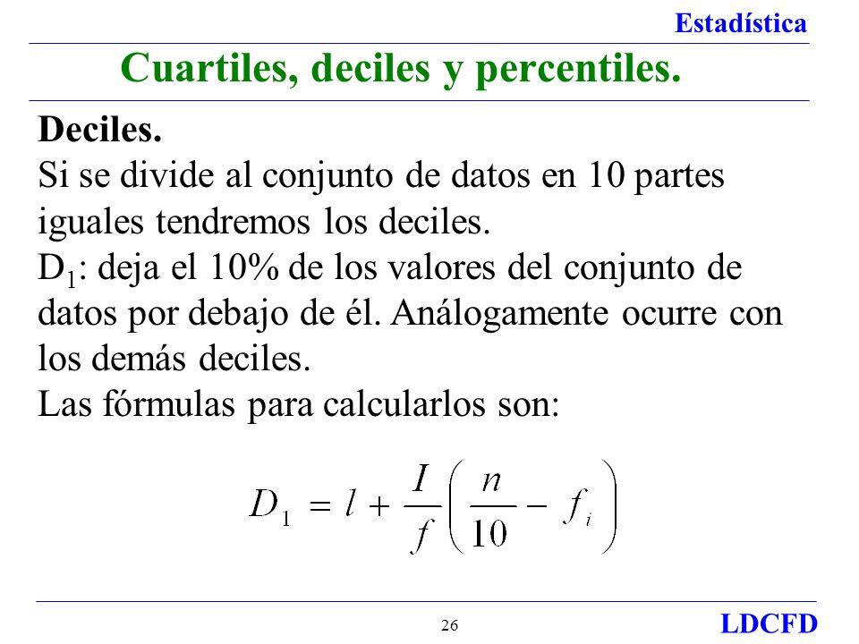 Estadística LDCFD 26 Deciles. Si se divide al conjunto de datos en 10 partes iguales tendremos los deciles. D 1 : deja el 10% de los valores del conju