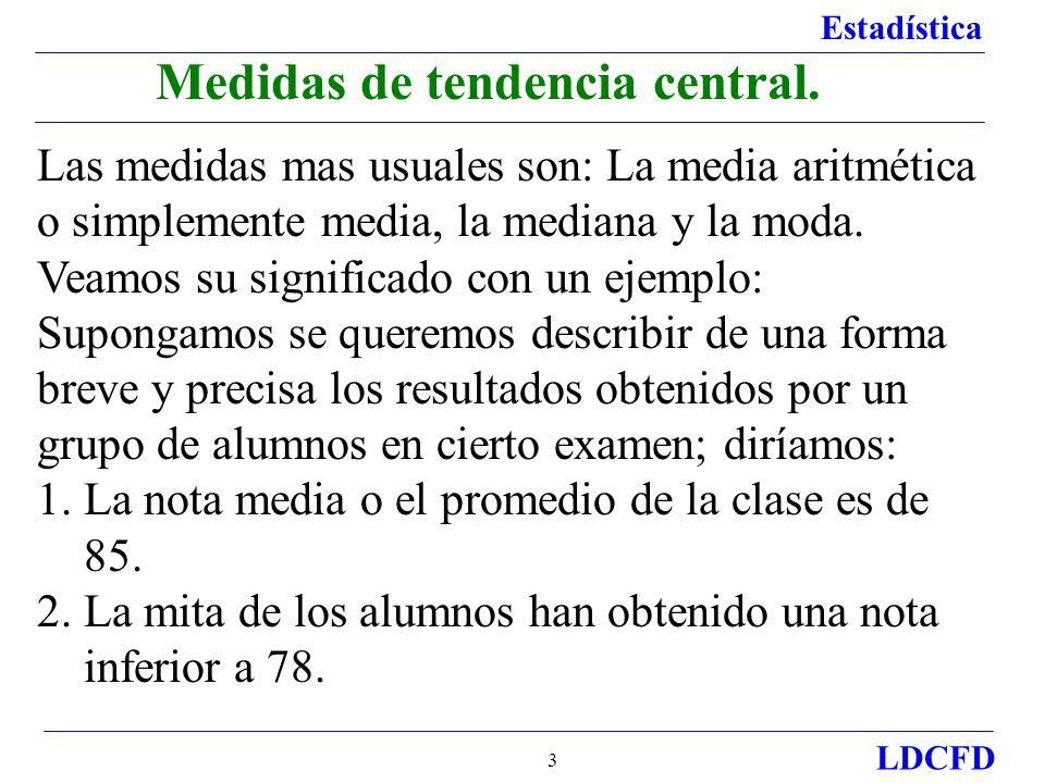 Estadística LDCFD 3 Medidas de tendencia central. Las medidas mas usuales son: La media aritmética o simplemente media, la mediana y la moda. Veamos s