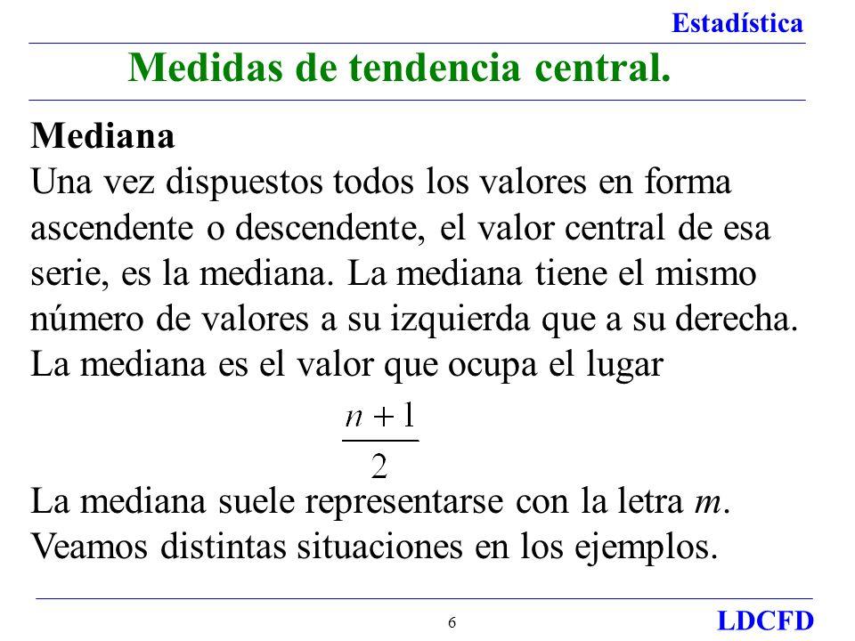Estadística LDCFD 6 Medidas de tendencia central. Mediana Una vez dispuestos todos los valores en forma ascendente o descendente, el valor central de