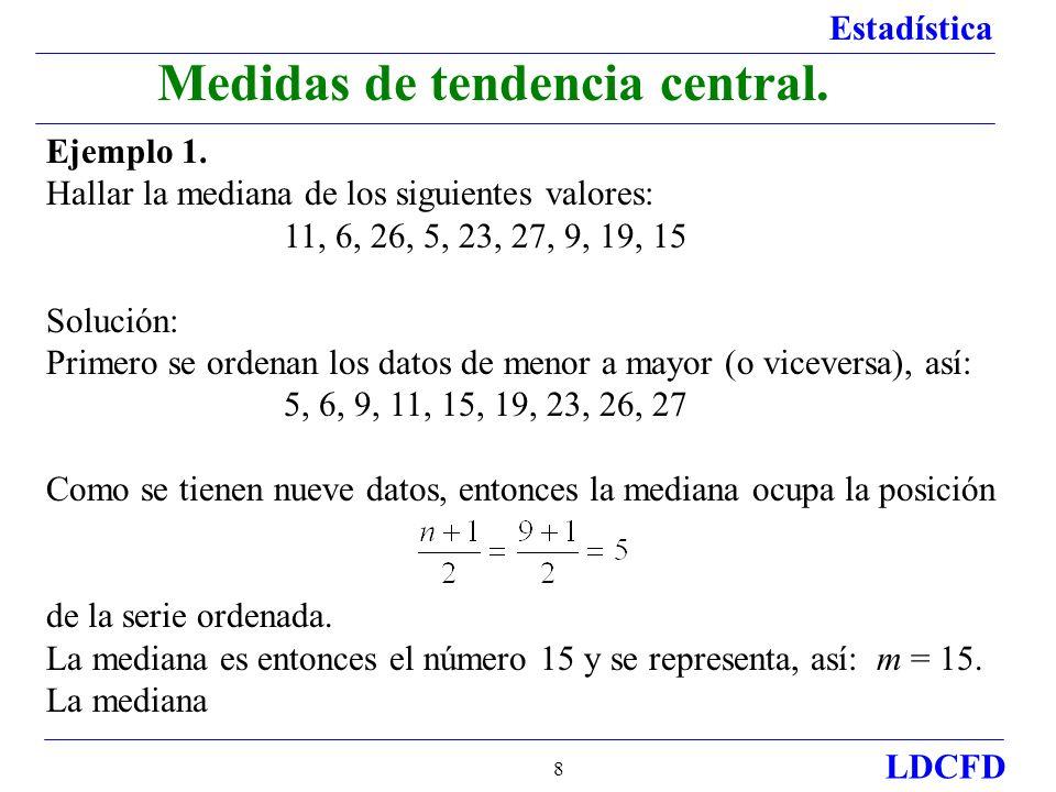 Estadística LDCFD 8 Medidas de tendencia central. Ejemplo 1. Hallar la mediana de los siguientes valores: 11, 6, 26, 5, 23, 27, 9, 19, 15 Solución: Pr