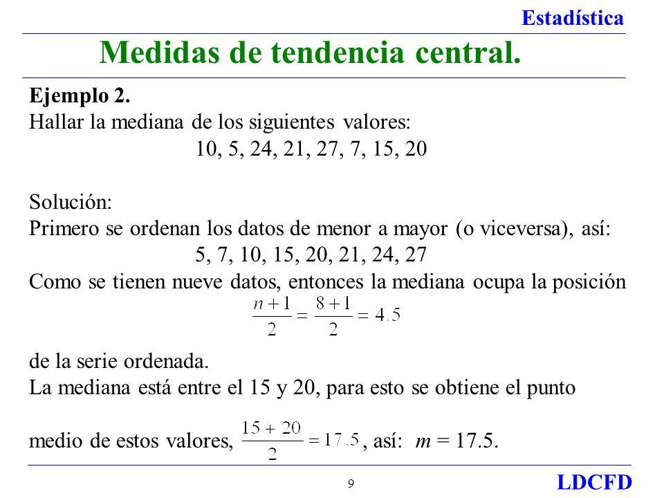 Estadística LDCFD 9 Medidas de tendencia central. Ejemplo 2. Hallar la mediana de los siguientes valores: 10, 5, 24, 21, 27, 7, 15, 20 Solución: Prime