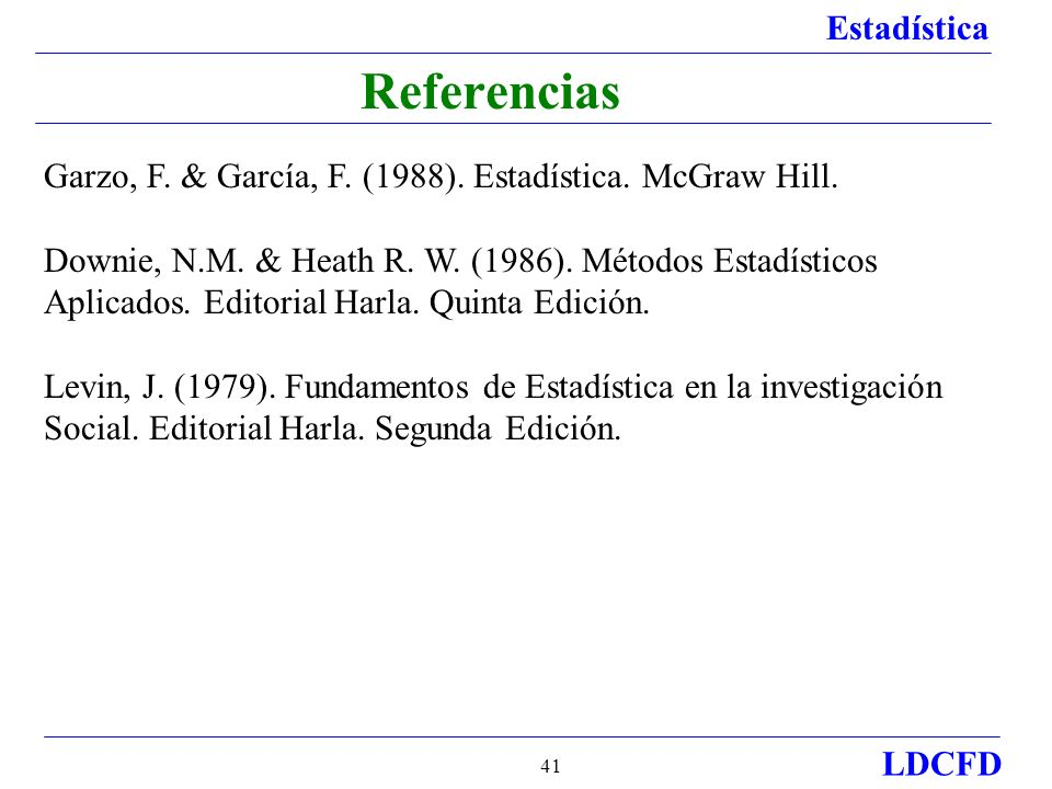 Estadística LDCFD 41 Referencias Garzo, F. & García, F. (1988). Estadística. McGraw Hill. Downie, N.M. & Heath R. W. (1986). Métodos Estadísticos Apli