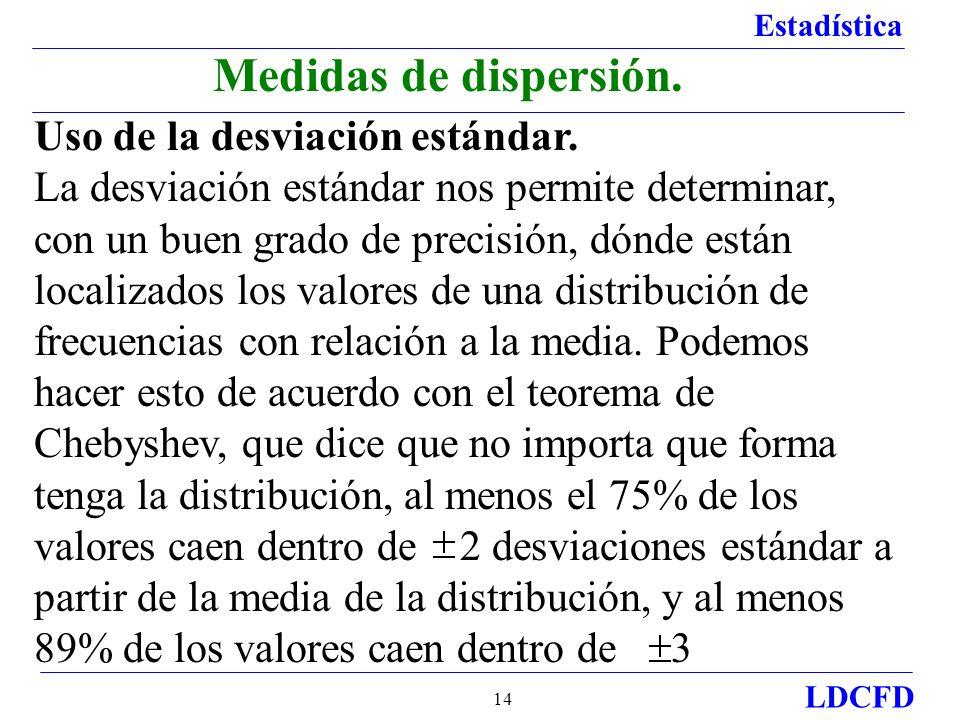 Estadística LDCFD 14 Uso de la desviación estándar. La desviación estándar nos permite determinar, con un buen grado de precisión, dónde están localiz