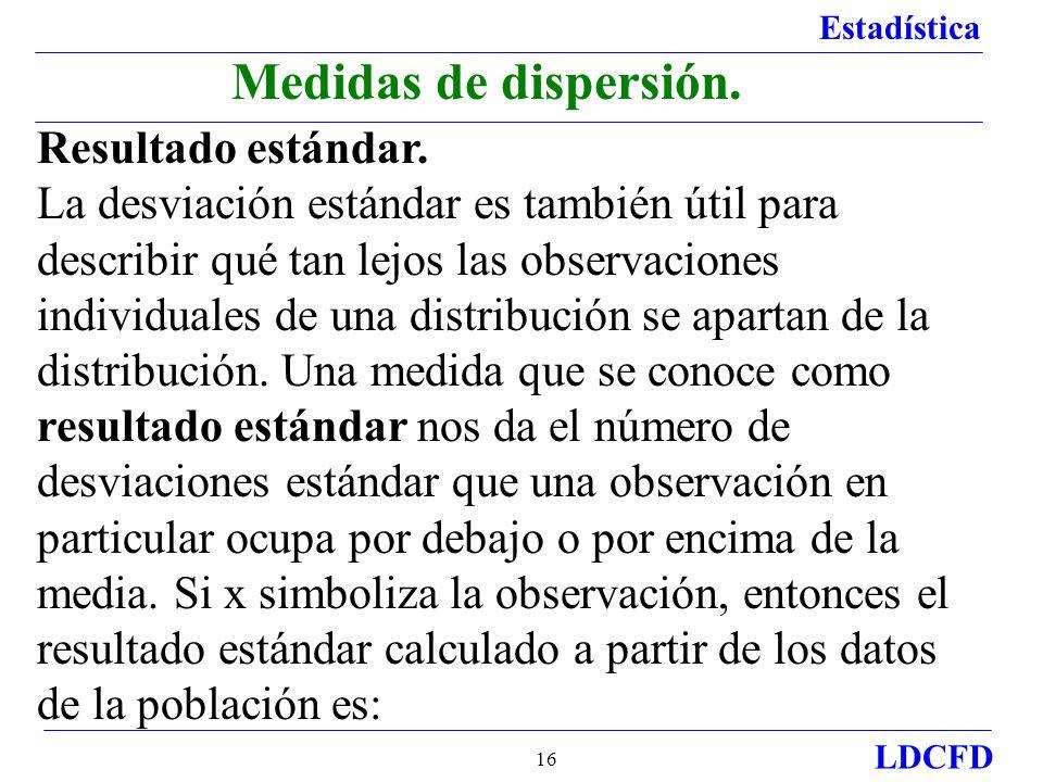 Estadística LDCFD 16 Resultado estándar. La desviación estándar es también útil para describir qué tan lejos las observaciones individuales de una dis