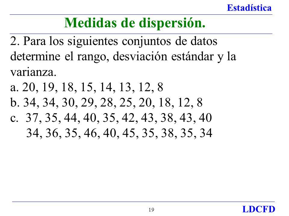 Estadística LDCFD 19 2. Para los siguientes conjuntos de datos determine el rango, desviación estándar y la varianza. a. 20, 19, 18, 15, 14, 13, 12, 8