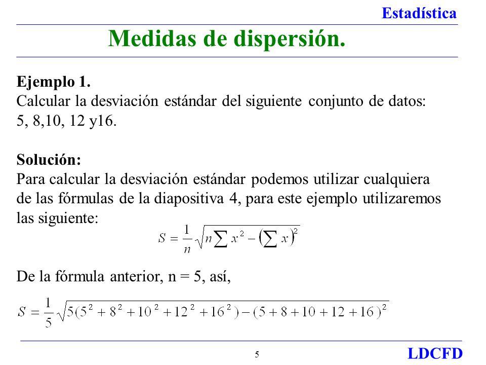 Estadística LDCFD 5 Ejemplo 1. Calcular la desviación estándar del siguiente conjunto de datos: 5, 8,10, 12 y16. Solución: Para calcular la desviación