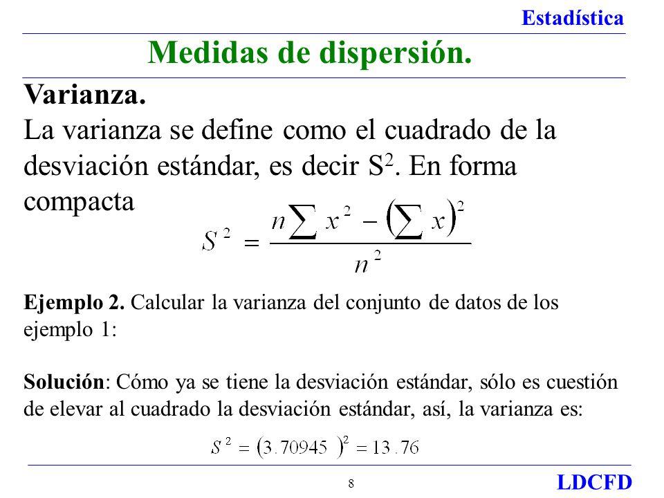 Estadística LDCFD 8 Varianza. La varianza se define como el cuadrado de la desviación estándar, es decir S 2. En forma compacta Ejemplo 2. Calcular la