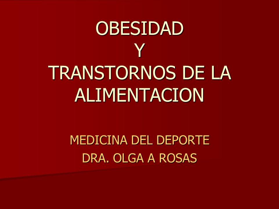 OBESIDAD Y TRANSTORNOS DE LA ALIMENTACION MEDICINA DEL DEPORTE DRA. OLGA A ROSAS