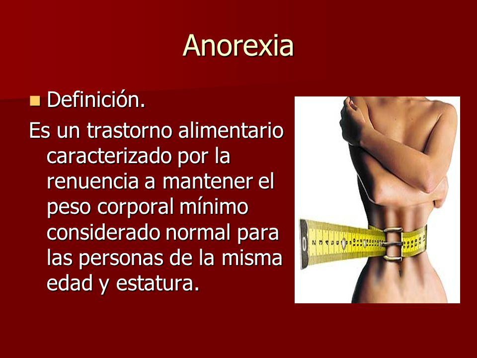 Anorexia Definición. Definición. Es un trastorno alimentario caracterizado por la renuencia a mantener el peso corporal mínimo considerado normal para