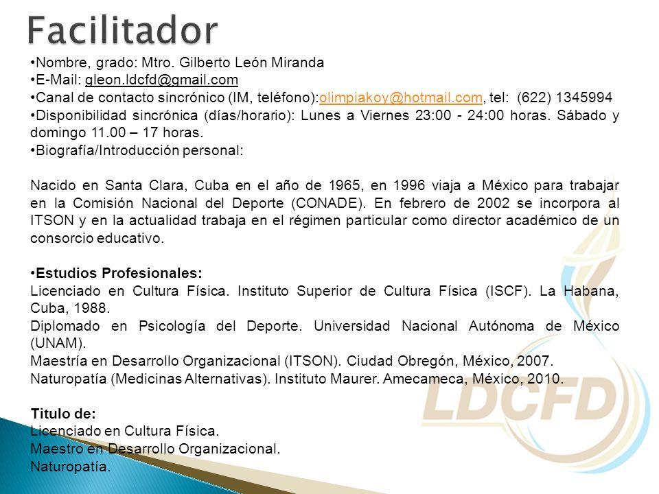 Nombre, grado: Mtro. Gilberto León Miranda E-Mail: gleon.ldcfd@gmail.com Canal de contacto sincrónico (IM, teléfono):olimpiakoy@hotmail.com, tel: (622