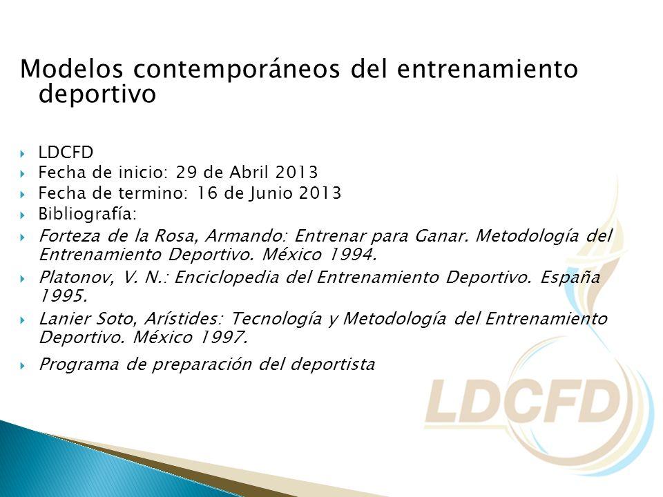 Modelos contemporáneos del entrenamiento deportivo LDCFD Fecha de inicio: 29 de Abril 2013 Fecha de termino: 16 de Junio 2013 Bibliografía: Forteza de
