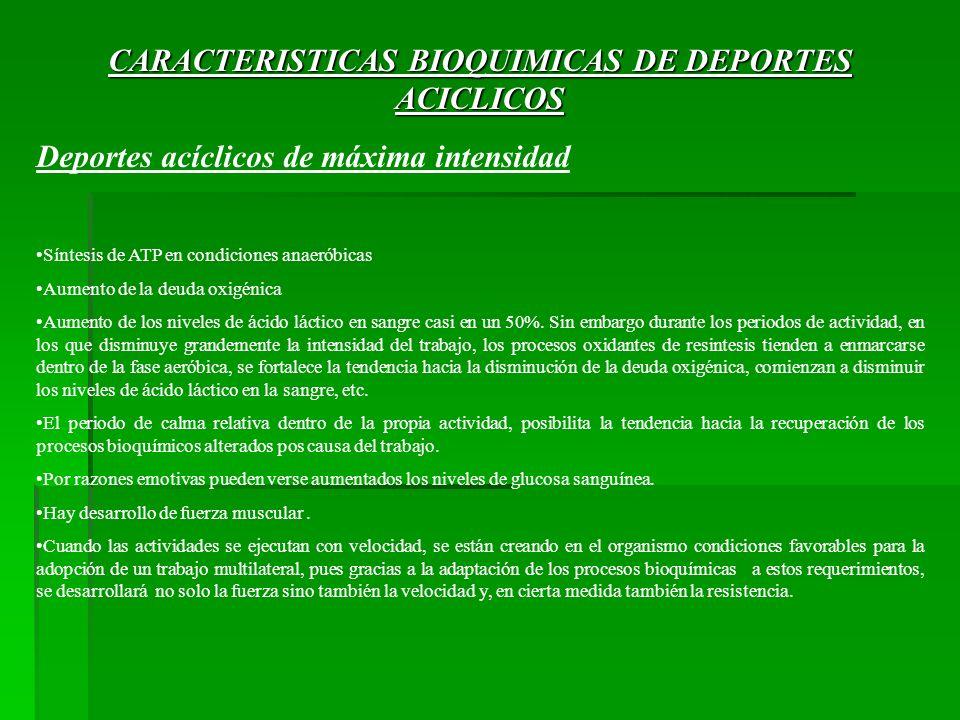 CARACTERISTICAS BIOQUIMICAS DE DEPORTES ACICLICOS Deportes acíclicos de máxima intensidad Síntesis de ATP en condiciones anaeróbicas Aumento de la deu