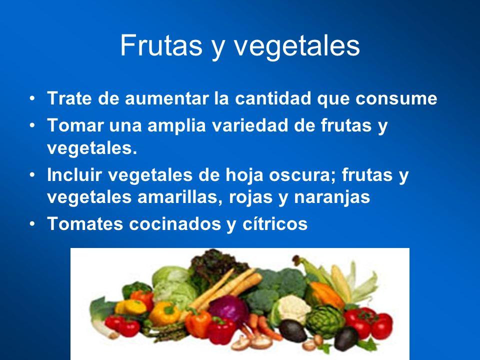 Frutas y vegetales Trate de aumentar la cantidad que consume Tomar una amplia variedad de frutas y vegetales. Incluir vegetales de hoja oscura; frutas