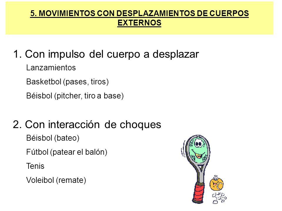 5. MOVIMIENTOS CON DESPLAZAMIENTOS DE CUERPOS EXTERNOS 1. Con impulso del cuerpo a desplazar Lanzamientos Basketbol (pases, tiros) Béisbol (pitcher, t