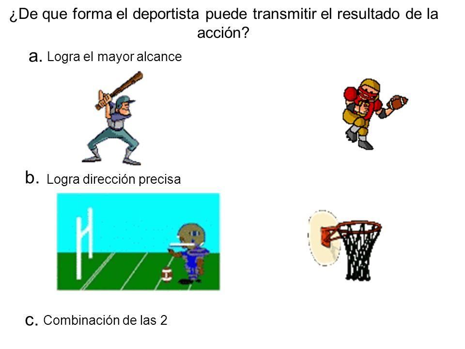 ¿De que forma el deportista puede transmitir el resultado de la acción? a. b. c. Combinación de las 2 Logra el mayor alcance Logra dirección precisa