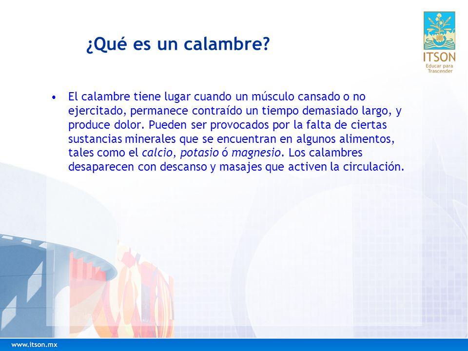 ¿Qué es un calambre? El calambre tiene lugar cuando un músculo cansado o no ejercitado, permanece contraído un tiempo demasiado largo, y produce dolor