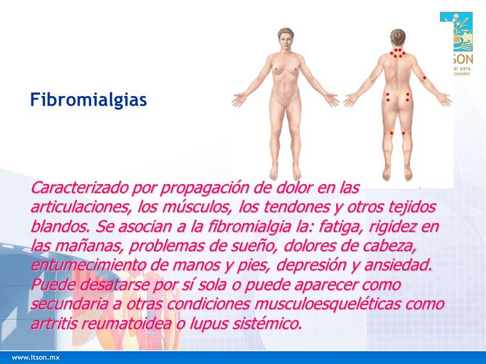 Fibromialgias Caracterizado por propagación de dolor en las articulaciones, los músculos, los tendones y otros tejidos blandos. Se asocian a la fibrom