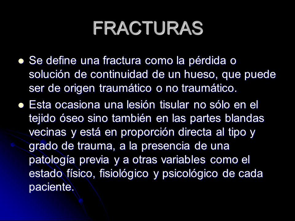 FRACTURAS Se define una fractura como la pérdida o solución de continuidad de un hueso, que puede ser de origen traumático o no traumático. Se define