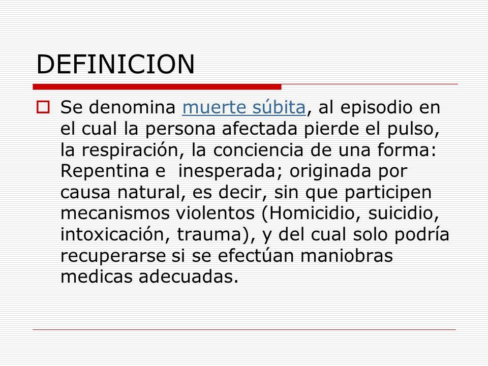 DEFINICION Se denomina muerte súbita, al episodio en el cual la persona afectada pierde el pulso, la respiración, la conciencia de una forma: Repentin